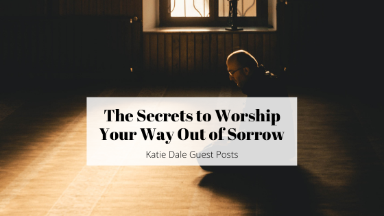 The Secrets to Worship Your Way Out ofSorrow